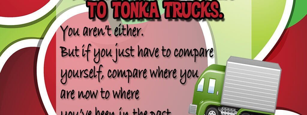 Stop Comparing Yourself to Apples and Tonka Trucks